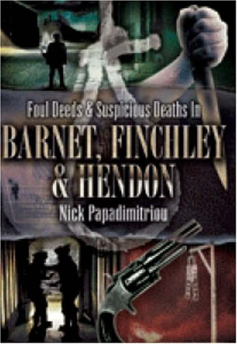 Foul Deeds and Suspicious Deaths in Barnet, Finchley and Hendon (Foul Deeds & Suspicious Deaths) By Nick Papadimitriou