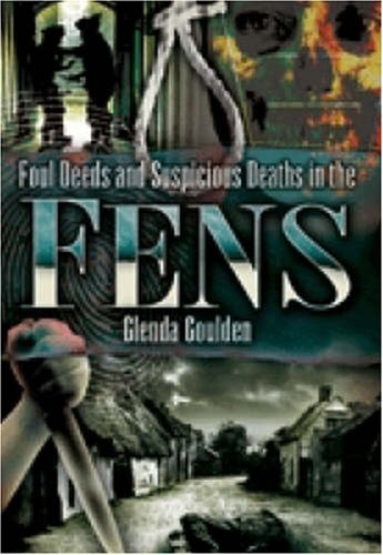 Foul Deeds and Suspicious Deaths in the Fens By Glenda Goulden
