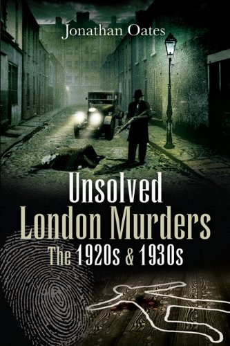 Unsolved London Murders: the 1920s and 1930s By Jonathan Oates