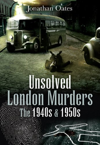 Unsolved London Murders: the 1940s and 1950s By Jonathan Oates
