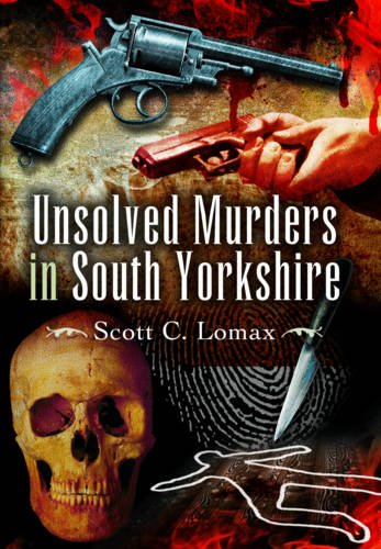 Unsolved Murders in South Yorkshire By Scott C. Lomax