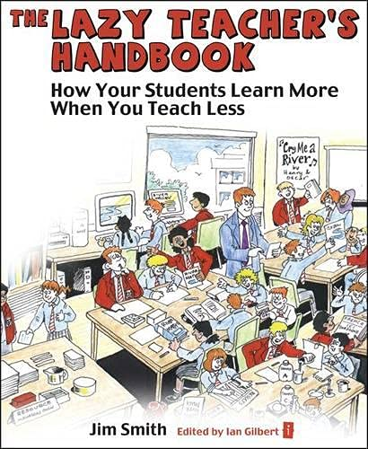The Lazy Teacher's Handbook: How your students learn more when you teach less (Independent Thinking Series) (The Independent Thinking Series) By Ian Gilbert