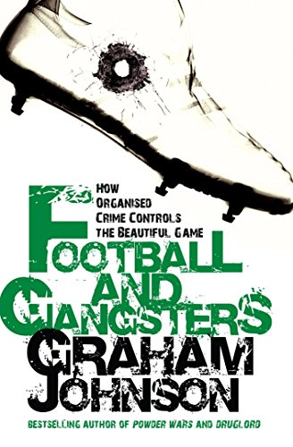 Football and Gangsters: How Organised Crime Controls the Beautiful Game by Graham Johnson