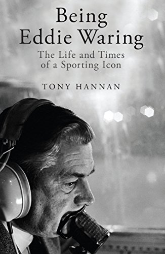 Being Eddie Waring: The Life and Times of a Sporting Icon by Tony Hannan
