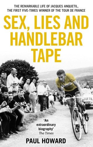 Sex, Lies and Handlebar TapeThe Remarkable Life of Jacques Anquetil, the First Five-Time By Paul Howard