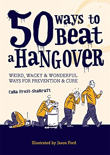 50 Ways to Beat a Hangover: Weird, Wacky and Wonderful Ways for Prevention and Cure by Cara Frost-Sharratt