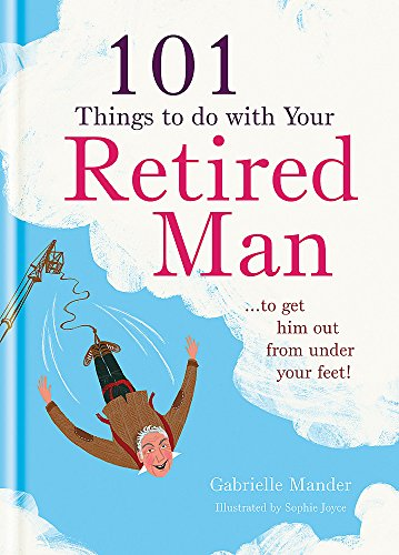 101 Things to Do With a Retired Man: to Get Him Out From Under Your Feet! by Gabrielle Mander