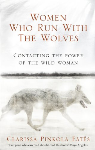 Women Who Run With The Wolves: Contacting the Power of the Wild Woman (Classic Edition) By Clarissa Pinkola Estes