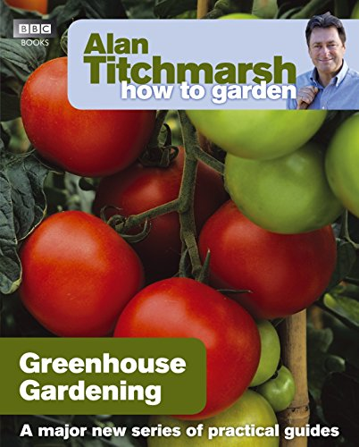 Alan Titchmarsh How to Garden: Greenhouse Gardening By Alan Titchmarsh