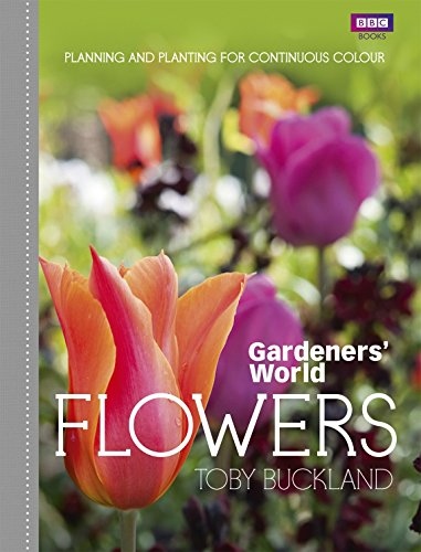 Gardeners' World: Flowers: Planning and Planting for Continuous Colour by Toby Buckland