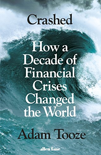 Crashed: How a Decade of Financial Crises Changed the World By Adam Tooze