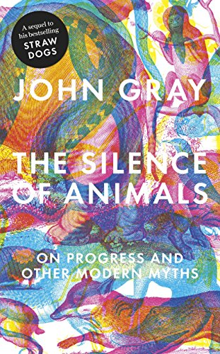 The Silence of Animals: On Progress and Other Modern Myths by John Gray