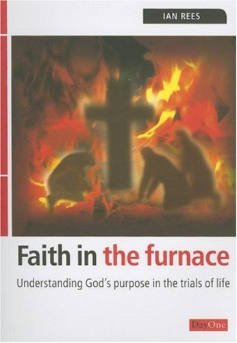 Faith in the Furnace: Understanding God's Purpose in the Trials of Life by Ian Rees