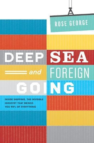 Deep Sea and Foreign Going: Inside Shipping, the Invisible Industry That Brings You 90% of Everything by Rose George