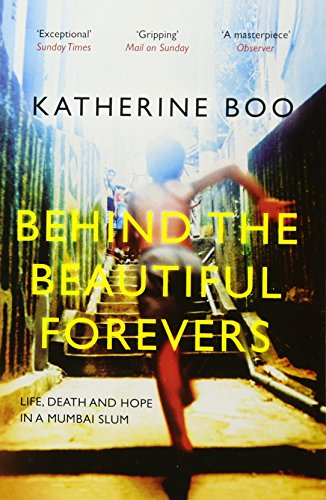 Behind the Beautiful Forevers: Life, Death and Hope in a Mumbai Slum By Katherine Boo (Staff Writer, New Yorker, Y)