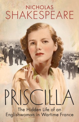Priscilla: The Hidden Life of an Englishwoman in Wartime France by Nicholas Shakespeare