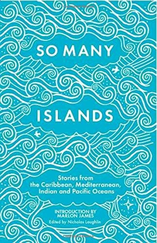 So Many Islands: Stories from the Caribbean, Mediterranean, Indian and Pacific Oceans By Edited by Nicholas Laughlin