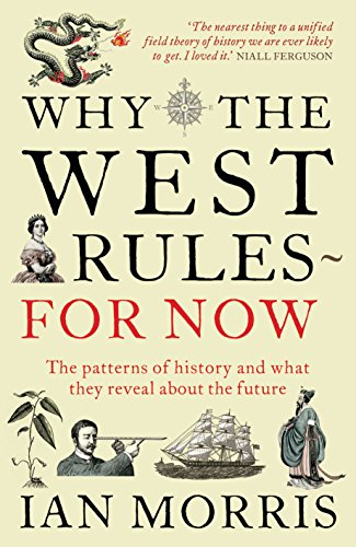 Why the West Rules for Now: The Patterns of History and What They Reveal About the Future by Ian Morris
