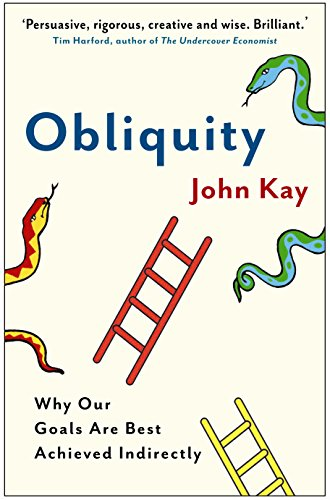 Obliquity: Why our goals are best achieved indirectly By John Kay