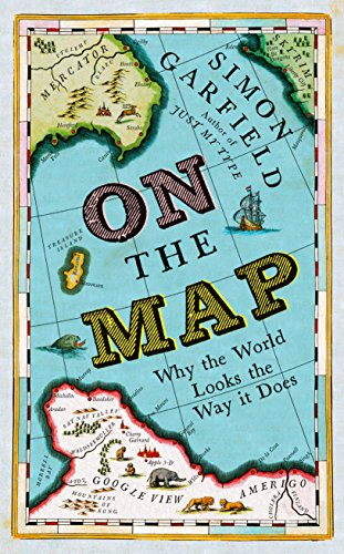 On the Map: Why the World Looks the Way it Does by Simon Garfield