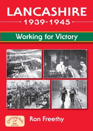 Lancashire 1939 - 1945: Working for Victory by Ron Freethy