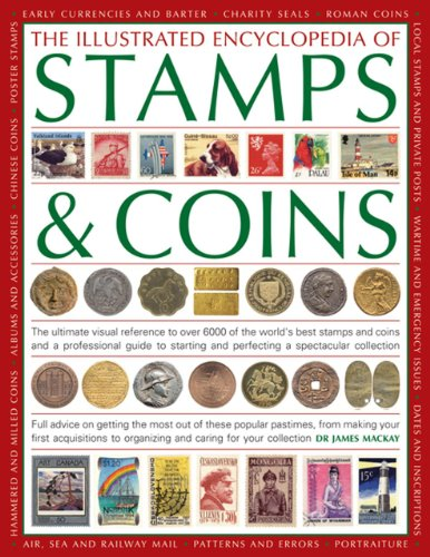 The Illustrated Encyclopedia of Stamps & Coins: The Ultimate Visual Reference to Over 6000 of the World's Best Stamps and Coins and a Professional ... and Perfecting a Spectacular Collection By James Mackay