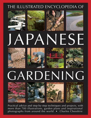 Illustrated Encyclopedia of Japanese Gardening: Practical Advice and Step-by-Step Techniques and Projects, with More Than 700 Illustrations, Garden ... Photographs from Around the World By Charles Chesshire