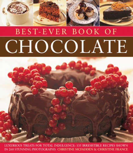 Best-Ever Book of Chocolate: Luxurious Treats for Total Indulgence: 135 Irresistible Recipes Shown in 260 Stunning Photographs by Christine McFadden