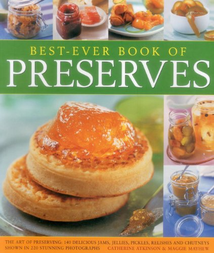 Best-Ever Book of Preserves: The Art of Preserving: 140 Delicious Jams, Jellies, Pickles, Relishes and Chutneys Shown in 220 Stunning Photographs by Catherine Atkinson