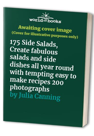 175 Side Salads, Create fabulous salads and side dishes all year round with tempting easy to make recipes 200 photographs By Julia Canning