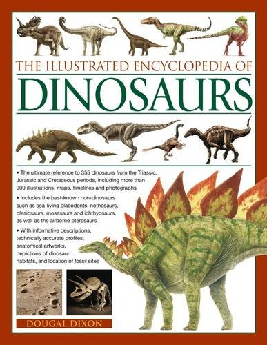 The Illustrated Encyclopedia of Dinosaurs: The Ultimate Reference to 355 Dinosaurs from the Triassic, Jurassic and Cretaceous Periods, Including More Than 900 Illustrations, Maps, Timelines and Photographs by Dougal Dixon