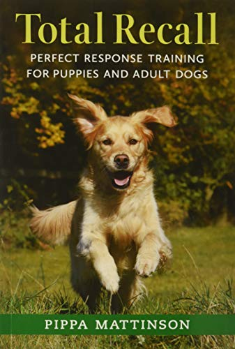 Total Recall: Perfect Response Training for Puppies and Adult Dogs By Pippa Mattinson