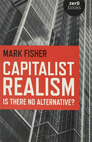 Capitalist Realism: Is There No Alternative? (Zero Books) By Mark Fisher
