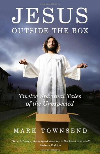 Jesus Outside the Box: Twelve Spiritual Tales of the Unexpected by Mark Townsend