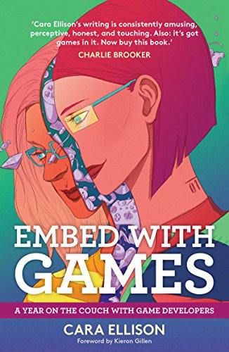 Embed with Games: A Year on the Couch with Game Developers by Cara Ellison