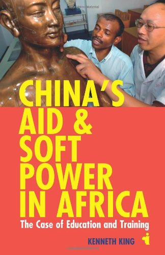 China`s Aid and Soft Power in Africa - The Case of Education and Training By Kenneth King