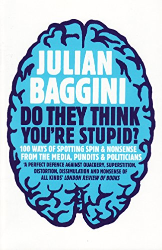 Do They Think You're Stupid?: 100 Ways of Spotting Spin and Nonsense from the Media, Celebrities and Politicians by Julian Baggini