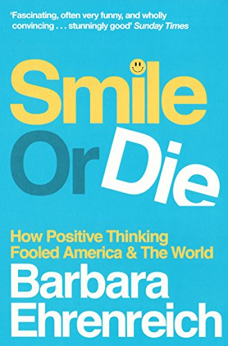 Smile or Die: How Positive Thinking Fooled America and the World By Barbara Ehrenreich (Y)