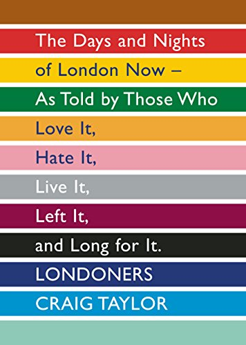 Londoners: The Days and Nights of London Now - as Told by Those Who Love it, Hate it, Live it, Left it and Long for it by Craig Taylor