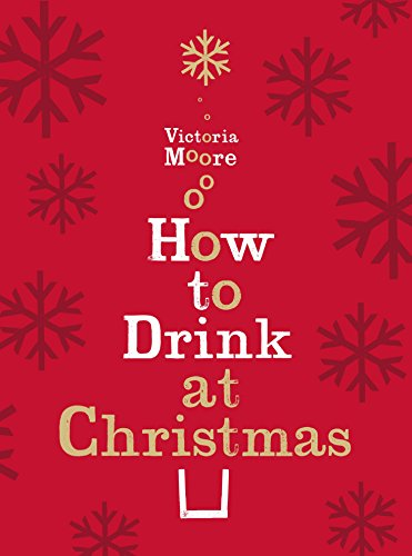 How to Drink at Christmas: Winter Warmers, Party Drinks and Festive Cocktails by Victoria Moore