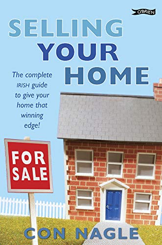 Selling Your Home: The Complete Irish Guide to Giving Your Home That Winning Edge by Con Nagle