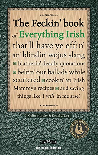 The Feckin' Book of Everything Irish: that'll have ye effin' an' blindin' wojus slang - blatherin' deadly quotations - beltin' out ballads while ... Irish Mammy's recipe (The Feckin' Collection) by Colin Murphy