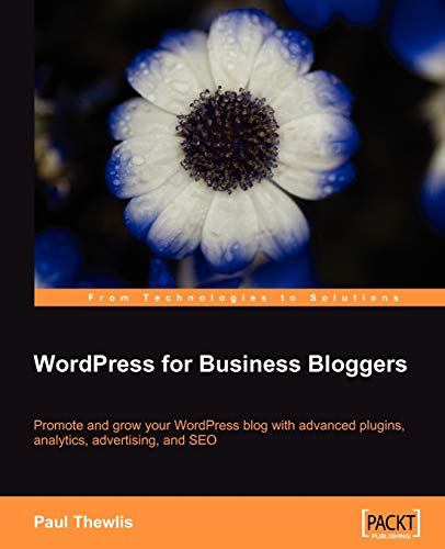 WordPress for Business Bloggers: Promote and grow your WordPress blog with advanced plug-ins, analytics, advertising, and SEO By Paul Thewlis