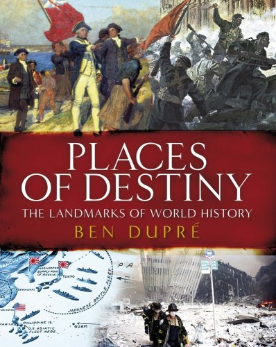Places of Destiny: 50 Places Where History Was Made by Ben Dupre