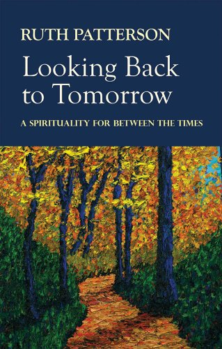 Looking Back to Tomorrow: A Spirituality for Between the Times By Ruth Patterson