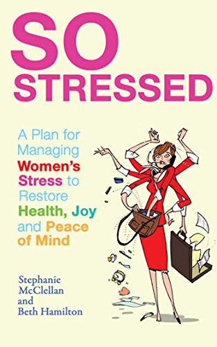 So Stressed: A Plan for Managing Women's Stress to Restore Health, Joy and Peace of Mind By Stephanie McClellan