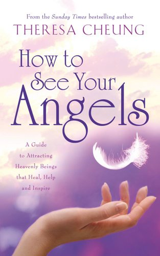How to See Your Angels: A Guide to Attracting Heavenly Beings That Heal, Help and Inspire by Theresa Cheung