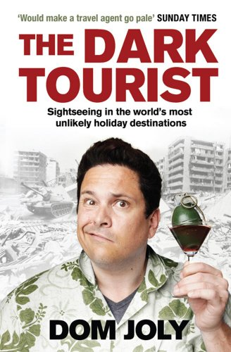 The Dark Tourist: Sightseeing in the World's Most Unlikely Holiday Destinations by Dom Joly