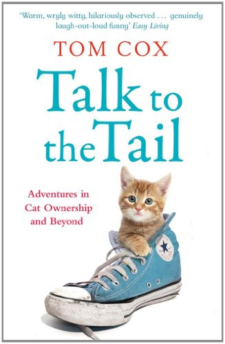 Talk to the Tail: Adventures in Cat Ownership and Beyond by Tom Cox
