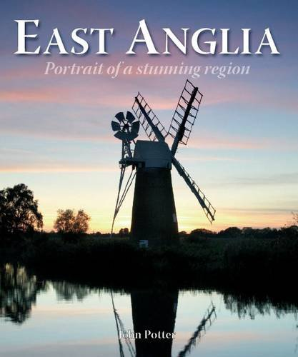 East Anglia - Portrait of a Stunning Region By John Potter